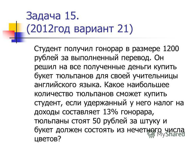 Задача 15. (2012 год вариант 21) Студент получил гонорар в размере 1200 рублей за выполненный перевод. Он решил на все полученные деньги купить букет тюльпанов для своей учительницы английского языка. Какое наибольшее количество тюльпанов сможет купи