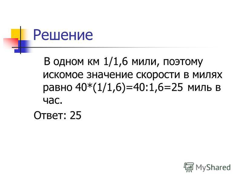 Решение В одном км 1/1,6 мили, поэтому искомое значение скорости в милях равно 40*(1/1,6)=40:1,6=25 миль в час. Ответ: 25