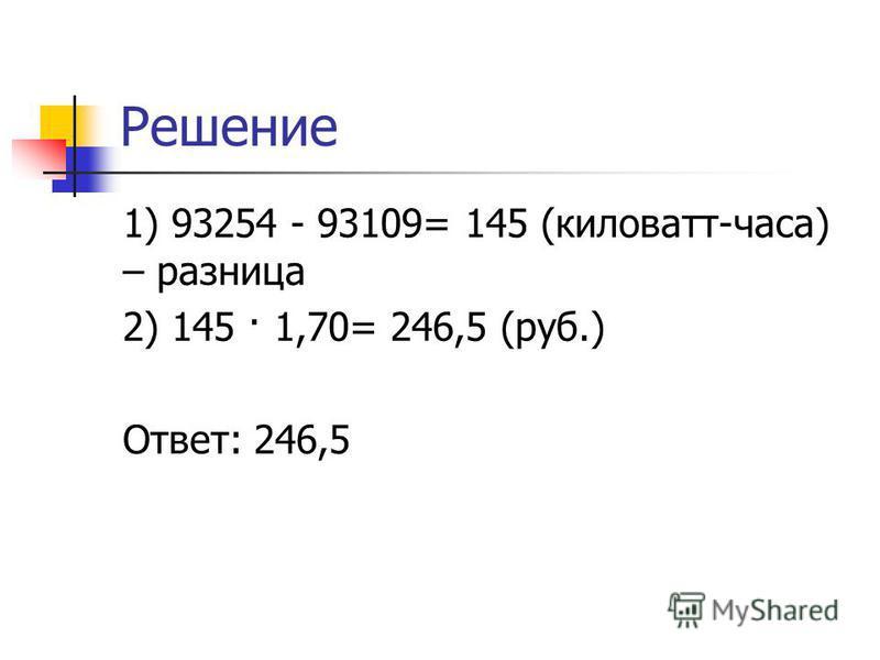 Решение 1) 93254 - 93109= 145 (киловатт-часа) – разница 2) 145 · 1,70= 246,5 (руб.) Ответ: 246,5