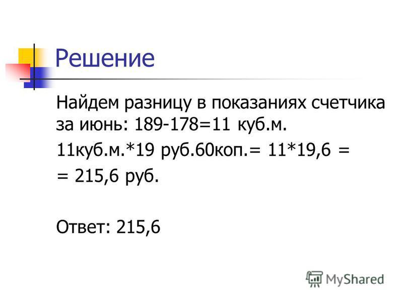 Решение Найдем разницу в показаниях счетчика за июнь: 189-178=11 куб.м. 11 куб.м.*19 руб.60 коп.= 11*19,6 = = 215,6 руб. Ответ: 215,6