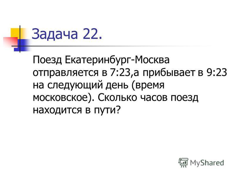 Задача 22. Поезд Екатеринбург-Москва отправляется в 7:23,а прибывает в 9:23 на следующий день (время московское). Сколько часов поезд находится в пути?