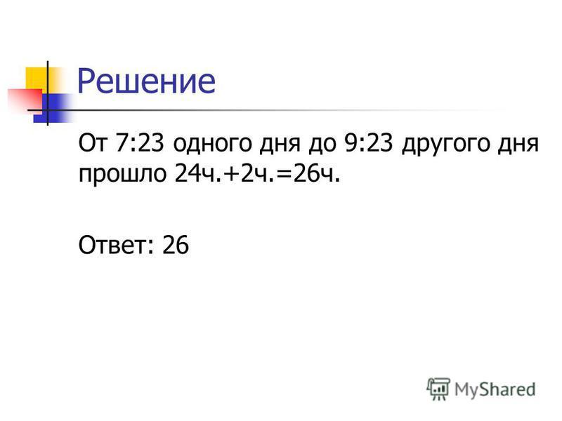 Решение От 7:23 одного дня до 9:23 другого дня прошло 24 ч.+2 ч.=26 ч. Ответ: 26