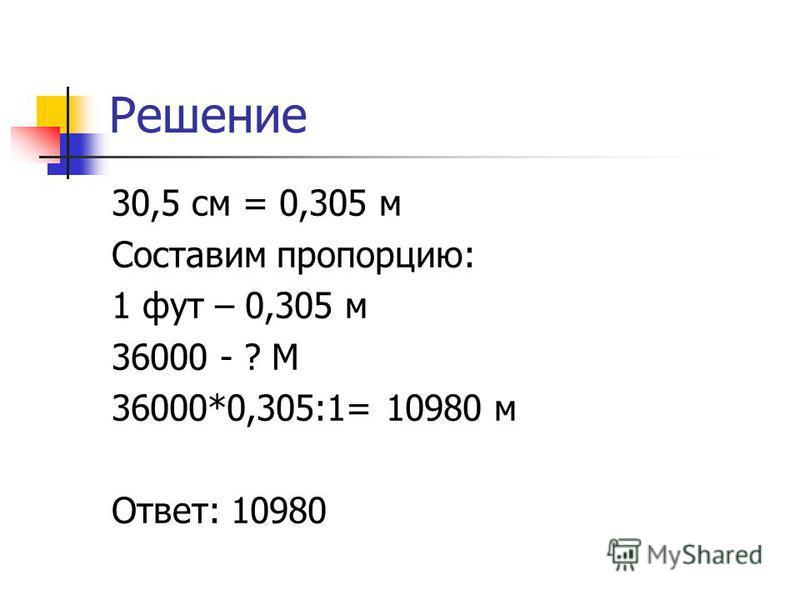Решение 30,5 см = 0,305 м Составим пропорцию: 1 фут – 0,305 м 36000 - ? М 36000*0,305:1= 10980 м Ответ: 10980