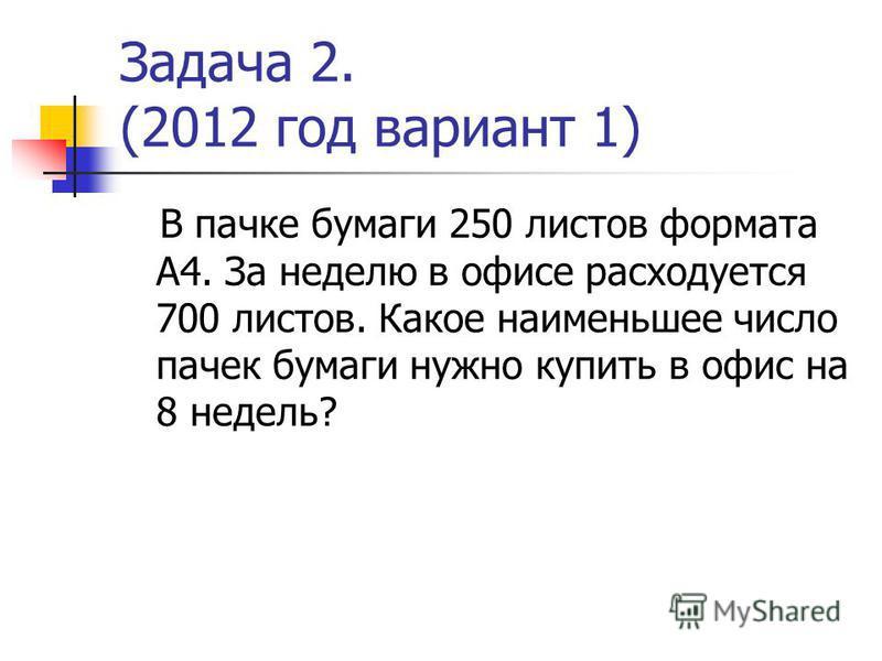 Задача 2. (2012 год вариант 1) В пачке бумаги 250 листов формата А4. За неделю в офисе расходуется 700 листов. Какое наименьшее число пачек бумаги нужно купить в офис на 8 недель?