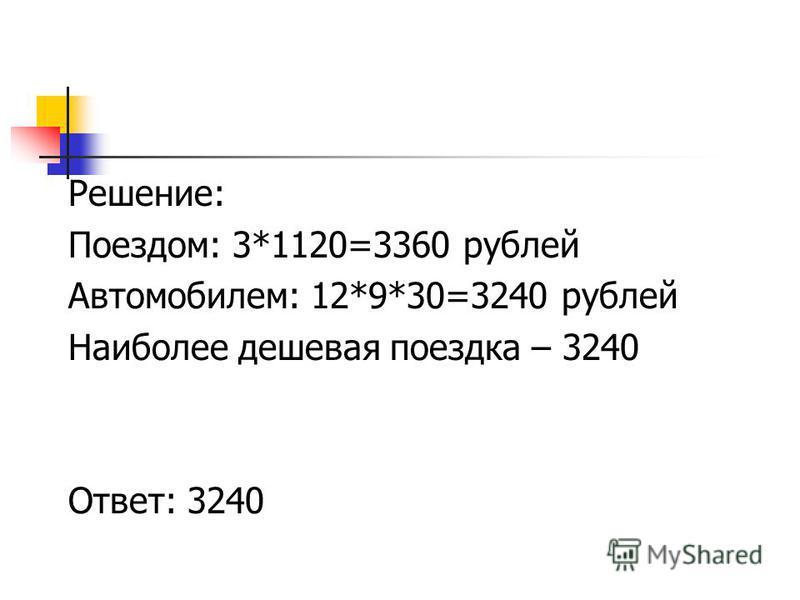 Решение: Поездом: 3*1120=3360 рублей Автомобилем: 12*9*30=3240 рублей Наиболее дешевая поездка – 3240 Ответ: 3240