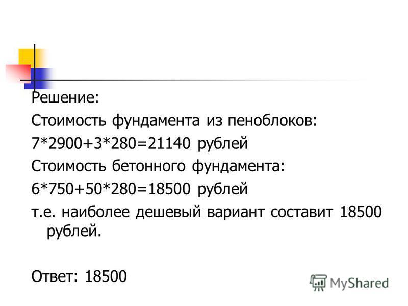 Решение: Стоимость фундамента из пеноблоков: 7*2900+3*280=21140 рублей Стоимость бетонного фундамента: 6*750+50*280=18500 рублей т.е. наиболее дешевый вариант составит 18500 рублей. Ответ: 18500