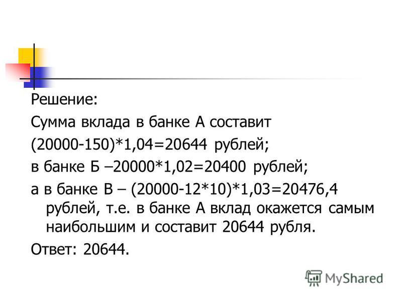 Решение: Сумма вклада в банке А составит (20000-150)*1,04=20644 рублей; в банке Б –20000*1,02=20400 рублей; а в банке В – (20000-12*10)*1,03=20476,4 рублей, т.е. в банке А вклад окажется самым наибольшим и составит 20644 рубля. Ответ: 20644.
