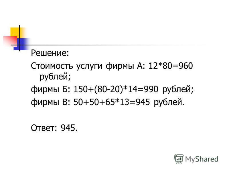 Решение: Стоимость услуги фирмы А: 12*80=960 рублей; фирмы Б: 150+(80-20)*14=990 рублей; фирмы В: 50+50+65*13=945 рублей. Ответ: 945.