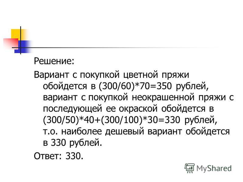 Решение: Вариант с покупкой цветной пряжи обойдется в (300/60)*70=350 рублей, вариант с покупкой неокрашенной пряжи с последующей ее окраской обойдется в (300/50)*40+(300/100)*30=330 рублей, т.о. наиболее дешевый вариант обойдется в 330 рублей. Ответ
