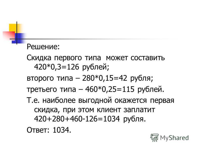 Решение: Скидка первого типа может составить 420*0,3=126 рублей; второго типа – 280*0,15=42 рубля; третьего типа – 460*0,25=115 рублей. Т.е. наиболее выгодной окажется первая скидка, при этом клиент заплатит 420+280+460-126=1034 рубля. Ответ: 1034.