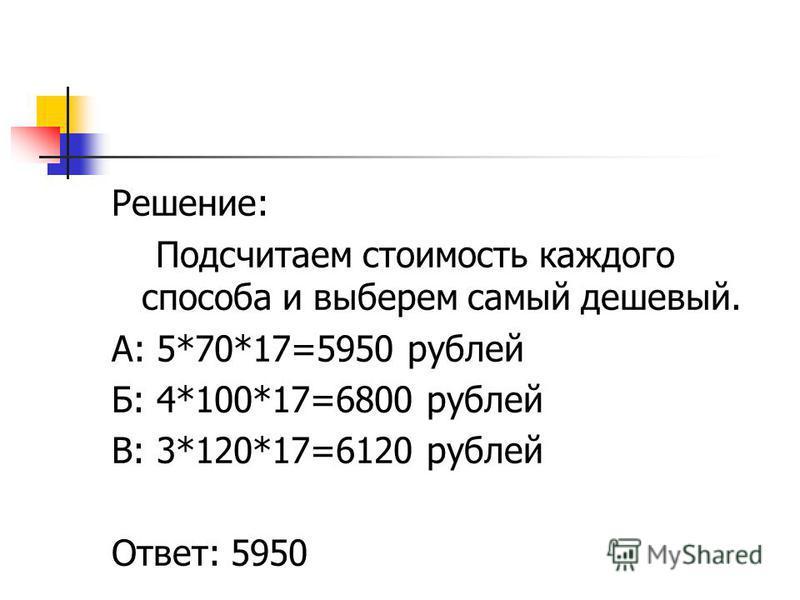 Решение: Подсчитаем стоимость каждого способа и выберем самый дешевый. А: 5*70*17=5950 рублей Б: 4*100*17=6800 рублей В: 3*120*17=6120 рублей Ответ: 5950