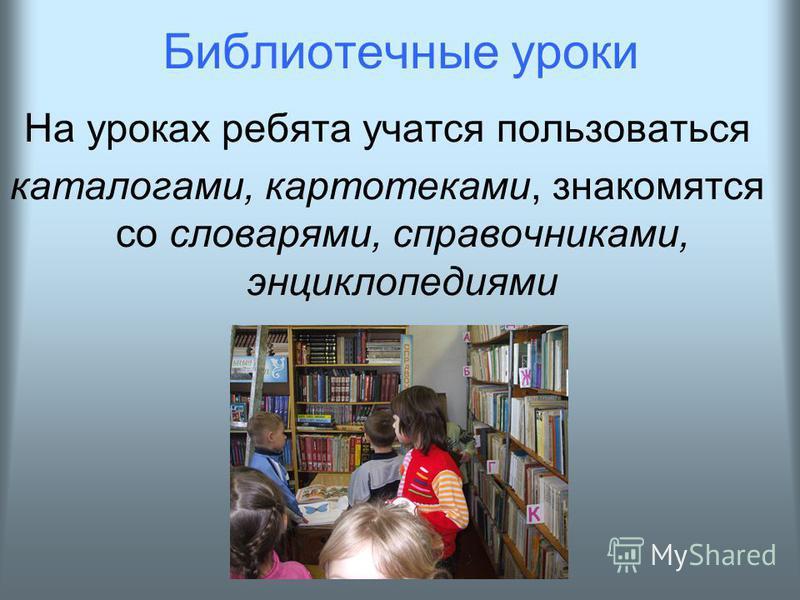 Библиотечные уроки На уроках ребята учатся пользоваться каталогами, картотеками, знакомятся со словарями, справочниками, энциклопедиями