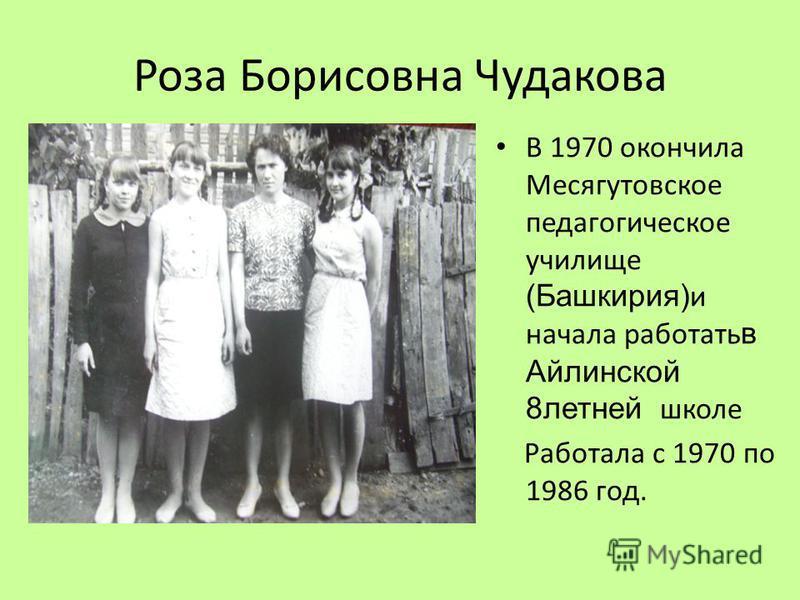 Роза Борисовна Чудакова В 1970 окончила Месягутовское педагогическое училище (Башкирия) и начала работать в Айлинской 8 летней школе Работала с 1970 по 1986 год.