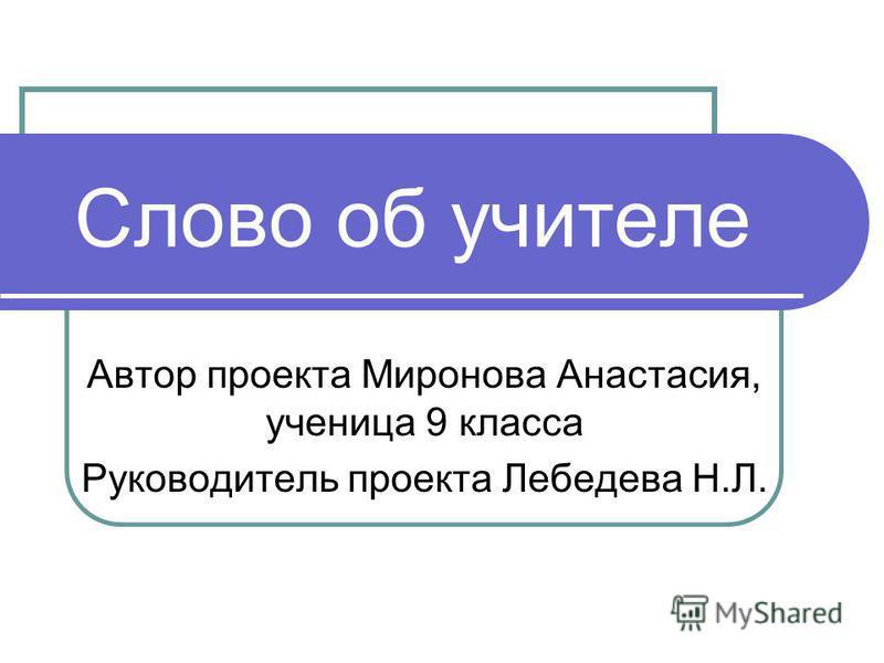 Слово об учителе Автор проекта Миронова Анастасия, ученица 9 класса Руководитель проекта Лебедева Н.Л.