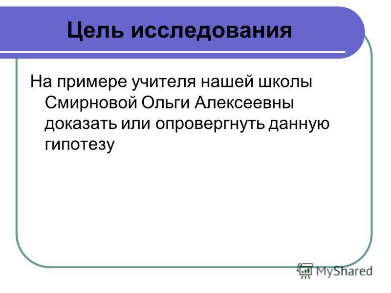 Цель исследования На примере учителя нашей школы Смирновой Ольги Алексеевны доказать или опровергнуть данную гипотезу