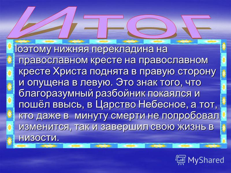 Поэтому нижняя перекладина на православном кресте на православном кресте Христа поднята в правую сторону и опущена в левую. Это знак того, что благоразумный разбойник покаялся и пошёл ввысь, в Царство Небесное, а тот, кто даже в минуту смерти не попр