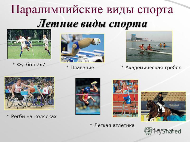 Паралимпийские виды спорта Летние виды спорта * Плавание* Академическая гребля * Лёгкая атлетика * Футбол 7 х 7 * Выездка * Регби на колясках