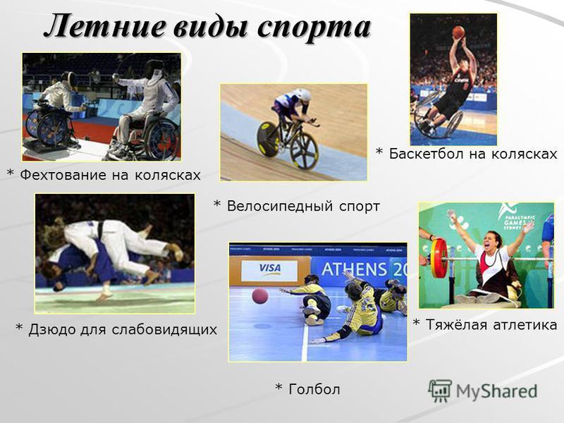 Летние виды спорта * Баскетбол на колясках * Дзюдо для слабовидящих * Тяжёлая атлетика * Велосипедный спорт * Фехтование на колясках * Голбол