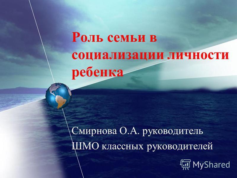 Роль семьи в социализации личности ребенка Смирнова О.А. руководитель ШМО классных руководителей
