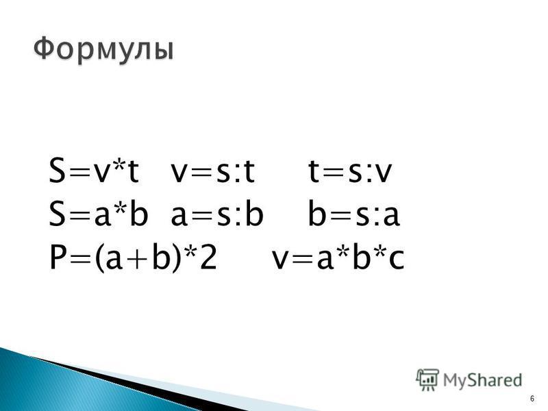 S=v*t v=s:t t=s:v S=a*b a=s:b b=s:a P=(a+b)*2 v=a*b*c 6
