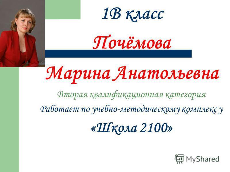 1В класс Почёмова Марина Анатольевна Вторая квалификационная категория Работает по учебно-методическому комплекс у «Школа 2100»