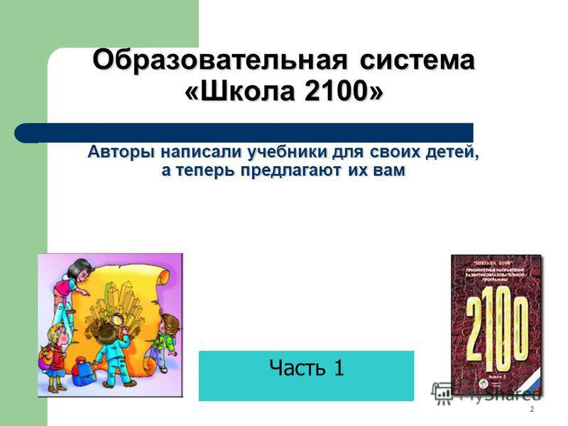 Образовательная система «Школа 2100» Авторы написали учебники для своих детей, а теперь предлагают их вам 2 Часть 1