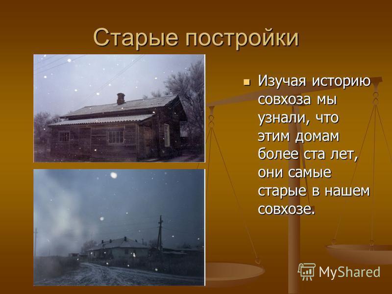 Старые постройки Изучая историю совхоза мы узнали, что этим домам более ста лет, они самые старые в нашем совхозе.
