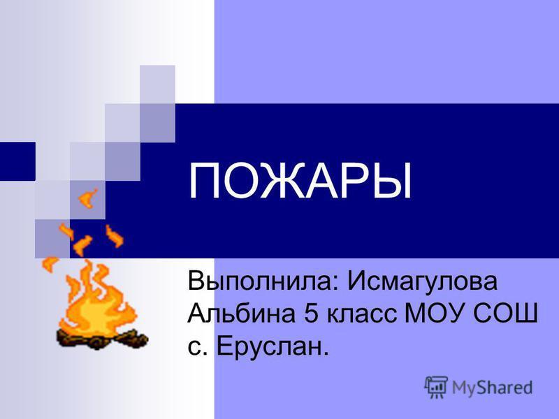 ПОЖАРЫ Выполнила: Исмагулова Альбина 5 класс МОУ СОШ с. Еруслан.