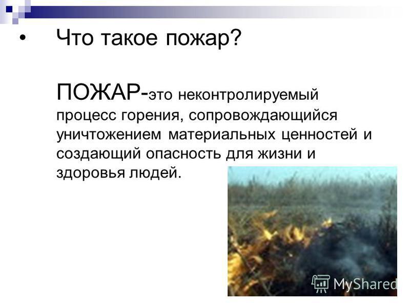 Что такое пожар? ПОЖАР- это неконтролируемый процесс горения, сопровождающийся уничтожением материальных ценностей и создающий опасность для жизни и здоровья людей.