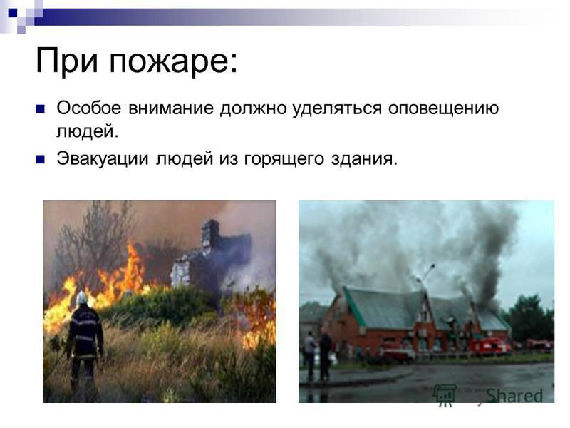 При пожаре: Особое внимание должно уделяться оповещению людей. Эвакуации людей из горящего здания.
