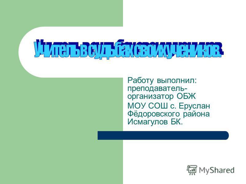 Работу выполнил: преподаватель- организатор ОБЖ МОУ СОШ с. Еруслан Фёдоровского района Исмагулов БК.