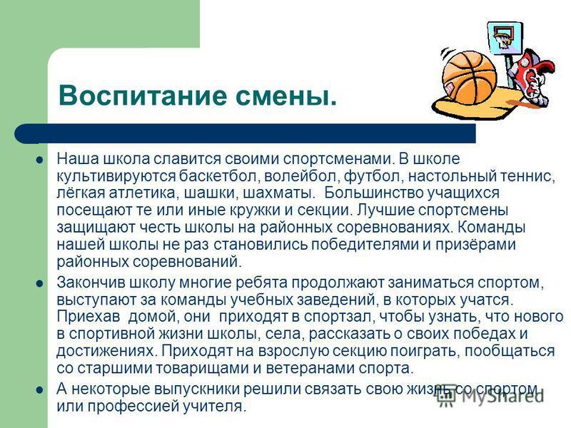 Воспитание смены. Наша школа славится своими спортсменами. В школе культивируются баскетбол, волейбол, футбол, настольный теннис, лёгкая атлетика, шашки, шахматы. Большинство учащихся посещают те или иные кружки и секции. Лучшие спортсмены защищают ч