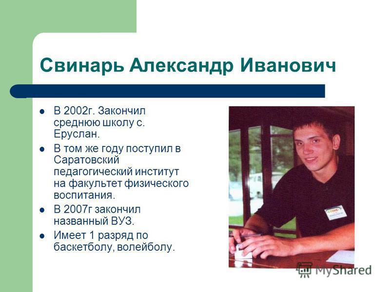 Свинарь Александр Иванович В 2002 г. Закончил среднюю школу с. Еруслан. В том же году поступил в Саратовский педагогический институт на факультет физического воспитания. В 2007 г закончил названный ВУЗ. Имеет 1 разряд по баскетболу, волейболу.