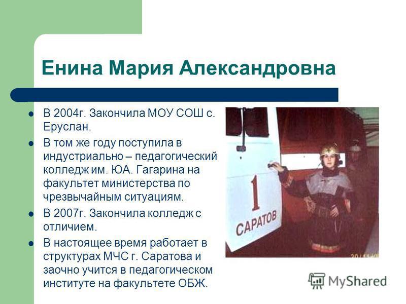 Енина Мария Александровна В 2004 г. Закончила МОУ СОШ с. Еруслан. В том же году поступила в индустриально – педагогический колледж им. ЮА. Гагарина на факультет министерства по чрезвычайным ситуациям. В 2007 г. Закончила колледж с отличием. В настоящ