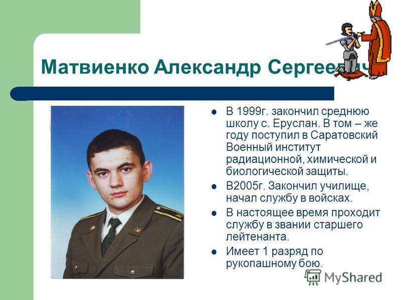 Матвиенко Александр Сергеевич В 1999 г. закончил среднюю школу с. Еруслан. В том – же году поступил в Саратовский Военный институт радиационной, химической и биологической защиты. В2005 г. Закончил училище, начал службу в войсках. В настоящее время п