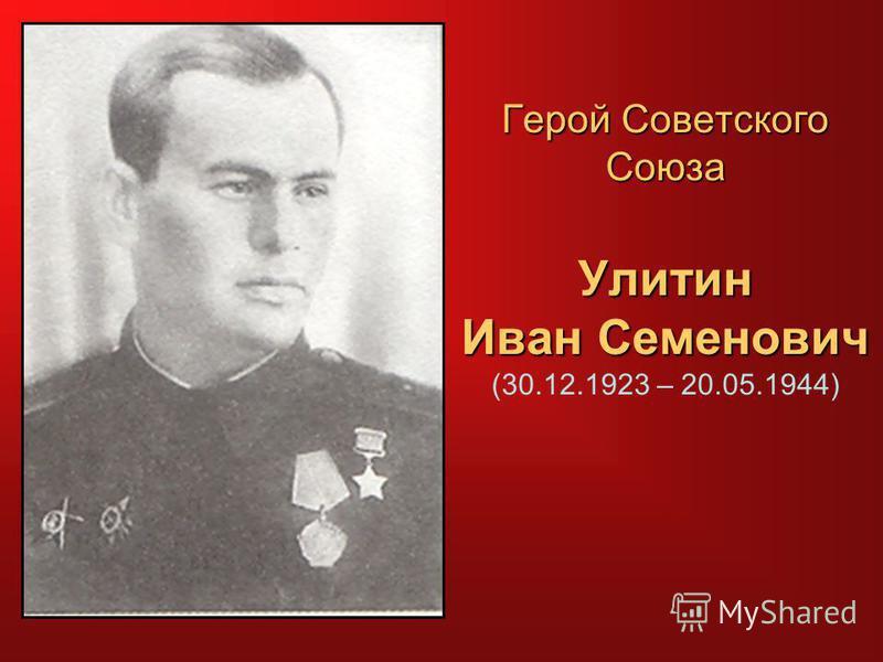 Герой Советского Союза Улитин Иван Семенович Герой Советского Союза Улитин Иван Семенович (30.12.1923 – 20.05.1944)