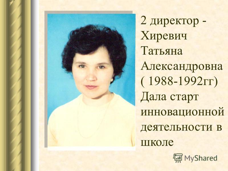 2 директор - Хиревич Татьяна Александровна ( 1988-1992 гг) Дала старт инновационной деятельности в школе