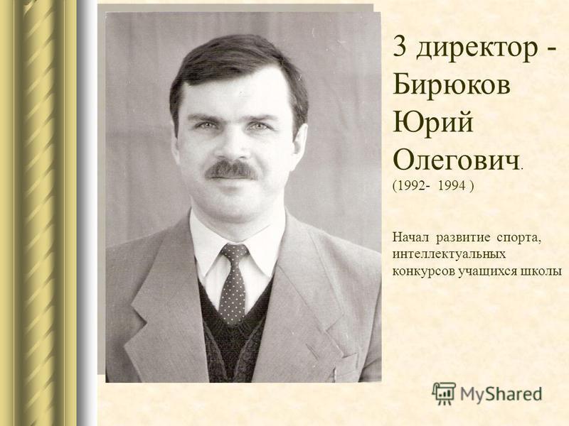 3 директор - Бирюков Юрий Олегович. (1992- 1994 ) Начал развитие спорта, интеллектуальных конкурсов учащихся школы