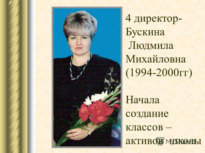 4 директор- Бускина Людмила Михайловна (1994-2000 гг) Начала создание классов – активов школы