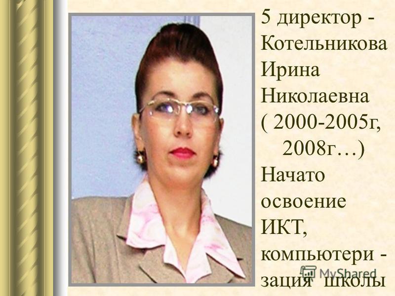 5 директор - Котельникова Ирина Николаевна ( 2000-2005 г, 2008 г…) Начато освоение ИКТ, компьютеризация школы