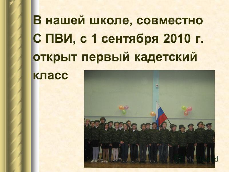 В нашей школе, совместно С ПВИ, с 1 сентября 2010 г. открыт первый кадетский класс