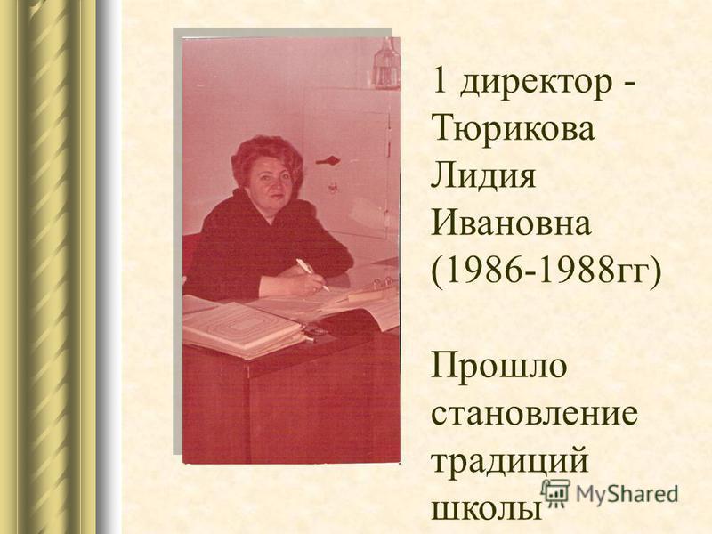 1 директор - Тюрикова Лидия Ивановна (1986-1988 гг) Прошло становление традиций школы