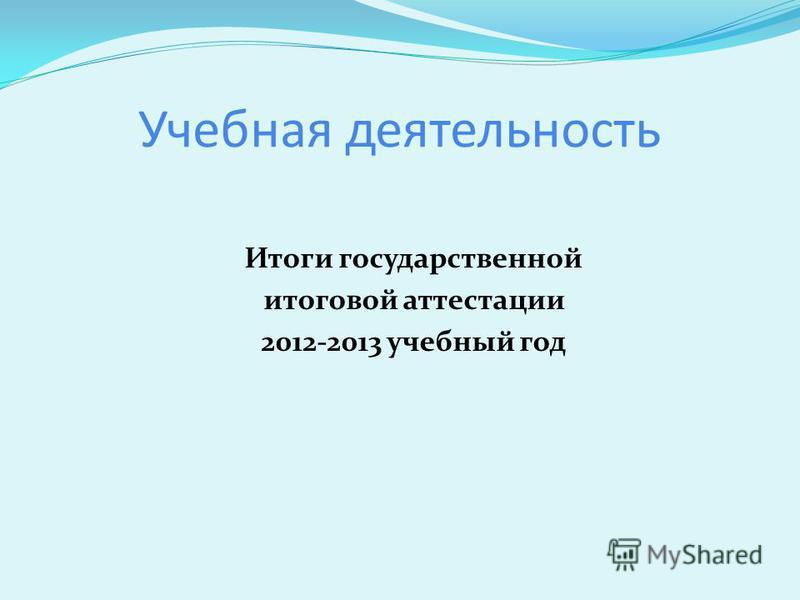 Учебная деятельность Итоги государственной итоговой аттестации 2012-2013 учебный год