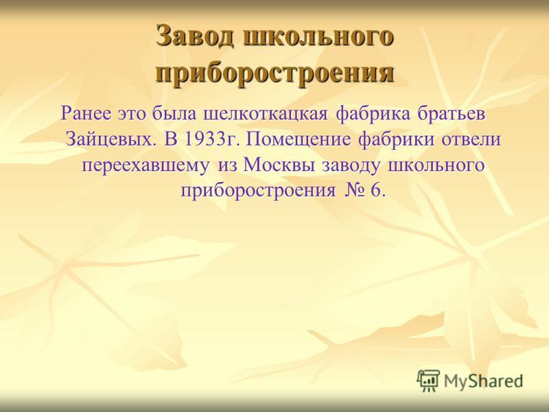 Завод школьного приборостроения Ранее это была шелкоткацкая фабрика братьев Зайцевых. В 1933 г. Помещение фабрики отвели переехавшему из Москвы заводу школьного приборостроения 6.