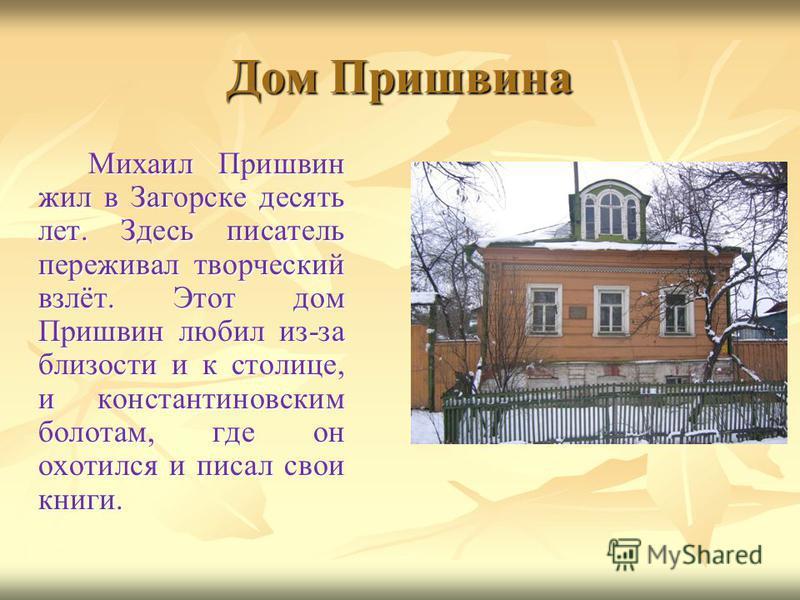 Дом Пришвина Михаил Пришвин жил в Загорске десять лет. Здесь писатель переживал творческий взлёт. Этот дом Пришвин любил из-за близости и к столице, и константиновским болотам, где он охотился и писал свои книги.