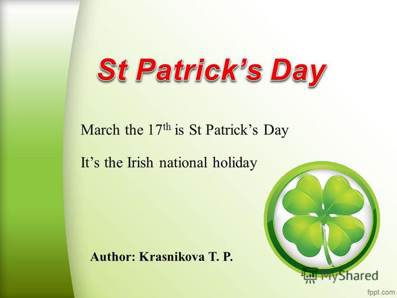 Author: Krasnikova T. P. March the 17 th is St Patricks Day Its the Irish national holiday