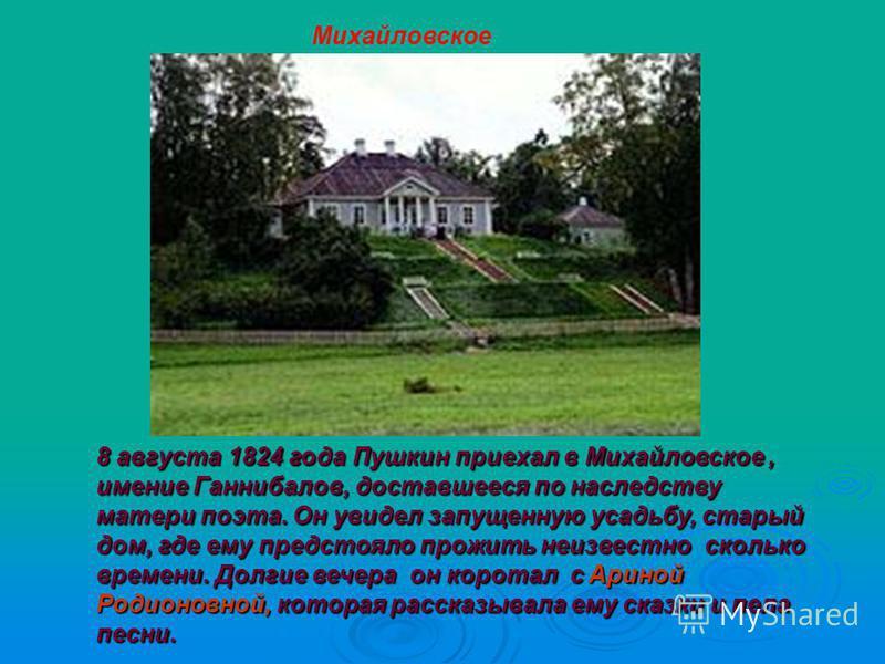 8 августа 1824 года Пушкин приехал в Михайловское, имение Ганнибалов, доставшееся по наследству матери поэта. Он увидел запущенную усадьбу, старый дом, где ему предстояло прожить неизвестно сколько времени. Долгие вечера он коротал с Ариной Родионовн