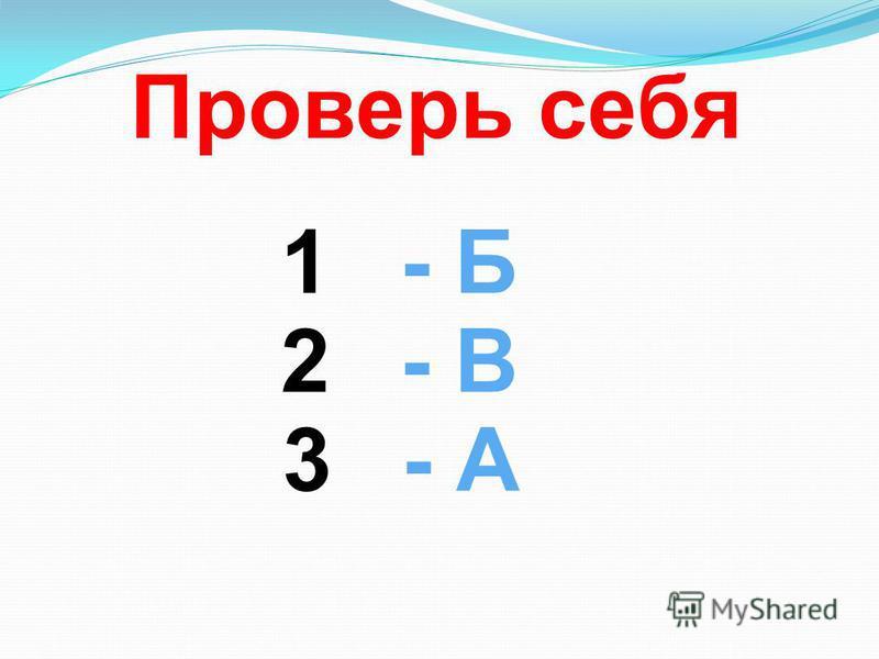 Проверь себя 1- Б 2- В 3- А