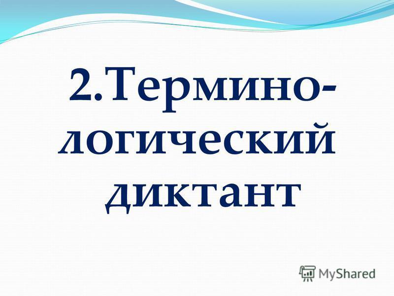 2.Термино- логический диктант