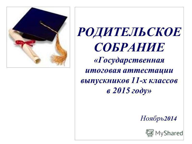 РОДИТЕЛЬСКОЕ СОБРАНИЕ «Государственная итоговая аттестации выпускников 11-х классов в 2015 году» Ноябрь 2014